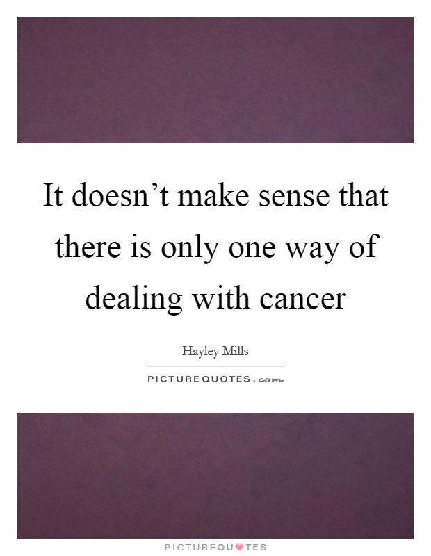 It doesn't make sense that there is only one way of dealing with cancer Picture Quote #1