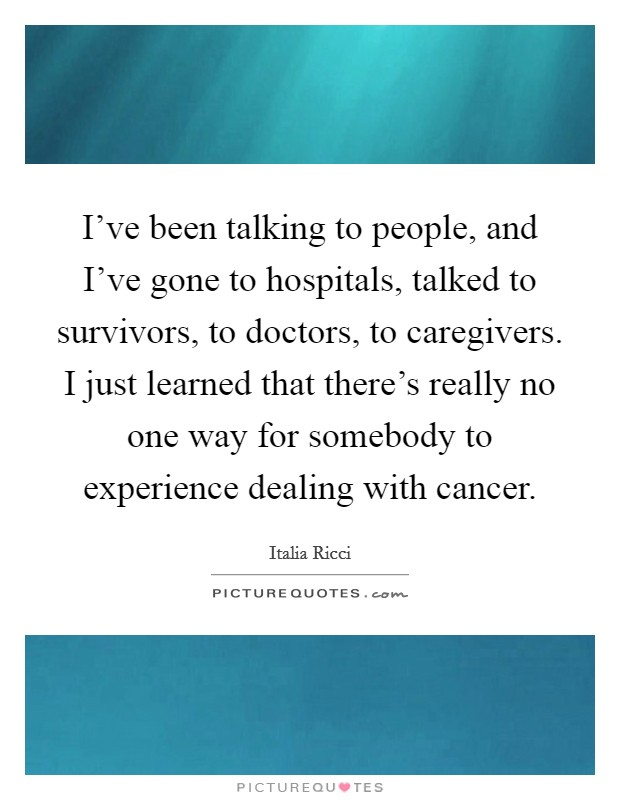 I've been talking to people, and I've gone to hospitals, talked to survivors, to doctors, to caregivers. I just learned that there's really no one way for somebody to experience dealing with cancer Picture Quote #1
