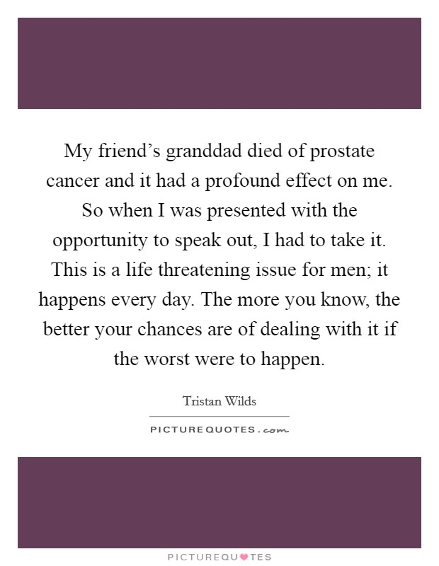 My friend's granddad died of prostate cancer and it had a profound effect on me. So when I was presented with the opportunity to speak out, I had to take it. This is a life threatening issue for men; it happens every day. The more you know, the better your chances are of dealing with it if the worst were to happen Picture Quote #1