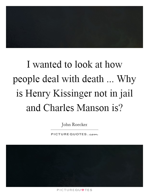 I wanted to look at how people deal with death ... Why is Henry Kissinger not in jail and Charles Manson is? Picture Quote #1