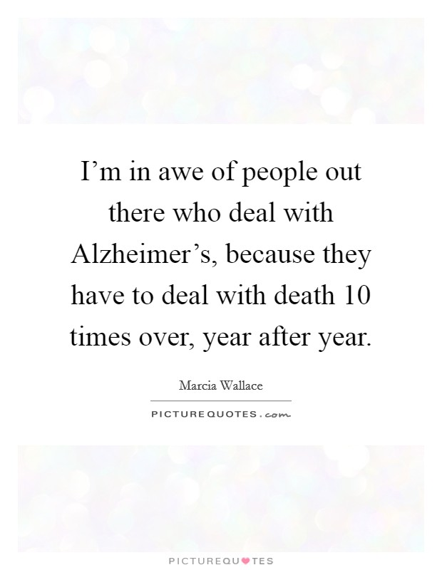 I'm in awe of people out there who deal with Alzheimer's, because they have to deal with death 10 times over, year after year Picture Quote #1