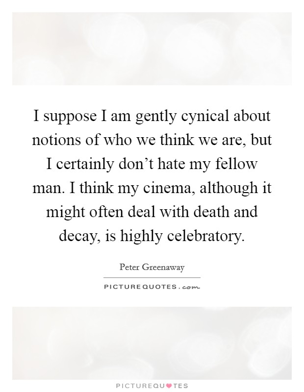I suppose I am gently cynical about notions of who we think we are, but I certainly don't hate my fellow man. I think my cinema, although it might often deal with death and decay, is highly celebratory Picture Quote #1