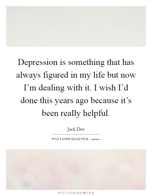 Depression is something that has always figured in my life but now I'm dealing with it. I wish I'd done this years ago because it's been really helpful Picture Quote #1