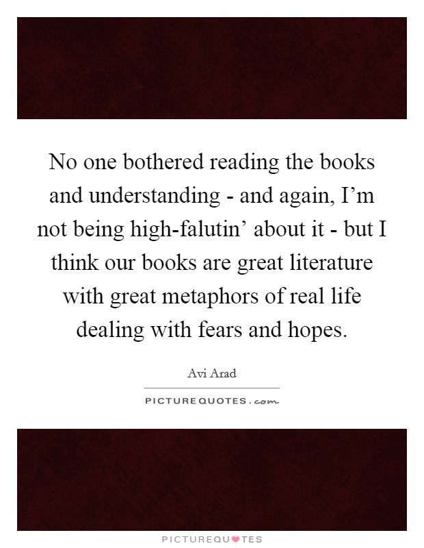 No one bothered reading the books and understanding - and again, I'm not being high-falutin' about it - but I think our books are great literature with great metaphors of real life dealing with fears and hopes Picture Quote #1