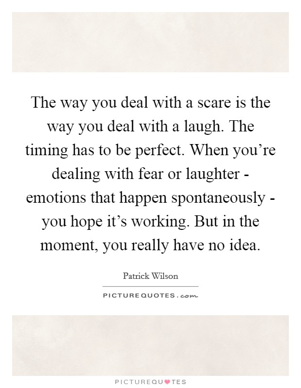The way you deal with a scare is the way you deal with a laugh. The timing has to be perfect. When you're dealing with fear or laughter - emotions that happen spontaneously - you hope it's working. But in the moment, you really have no idea Picture Quote #1