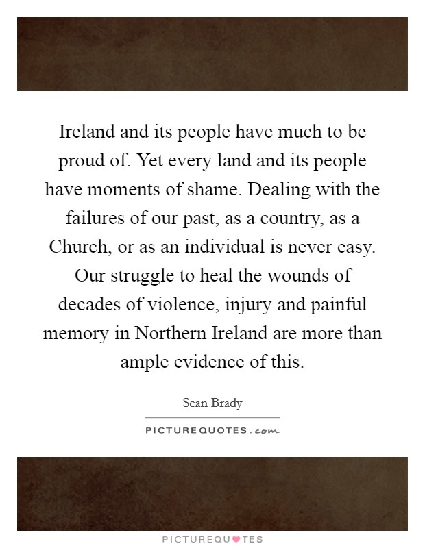 Ireland and its people have much to be proud of. Yet every land and its people have moments of shame. Dealing with the failures of our past, as a country, as a Church, or as an individual is never easy. Our struggle to heal the wounds of decades of violence, injury and painful memory in Northern Ireland are more than ample evidence of this Picture Quote #1