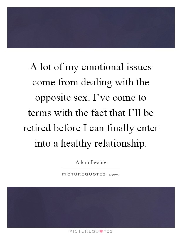A lot of my emotional issues come from dealing with the opposite sex. I've come to terms with the fact that I'll be retired before I can finally enter into a healthy relationship Picture Quote #1