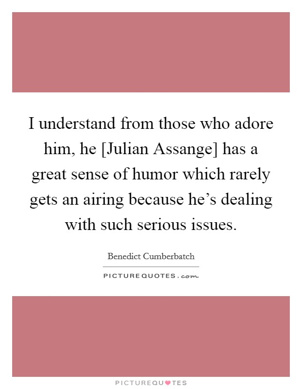 I understand from those who adore him, he [Julian Assange] has a great sense of humor which rarely gets an airing because he's dealing with such serious issues Picture Quote #1