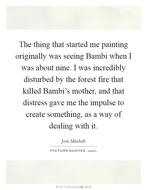The thing that started me painting originally was seeing Bambi when I was about nine. I was incredibly disturbed by the forest fire that killed Bambi's mother, and that distress gave me the impulse to create something, as a way of dealing with it Picture Quote #1
