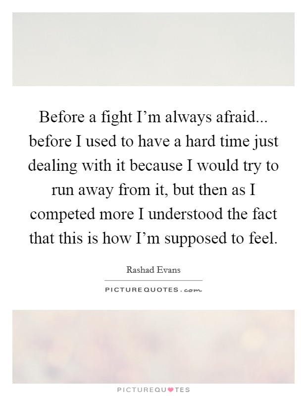 Before a fight I'm always afraid... before I used to have a hard time just dealing with it because I would try to run away from it, but then as I competed more I understood the fact that this is how I'm supposed to feel Picture Quote #1