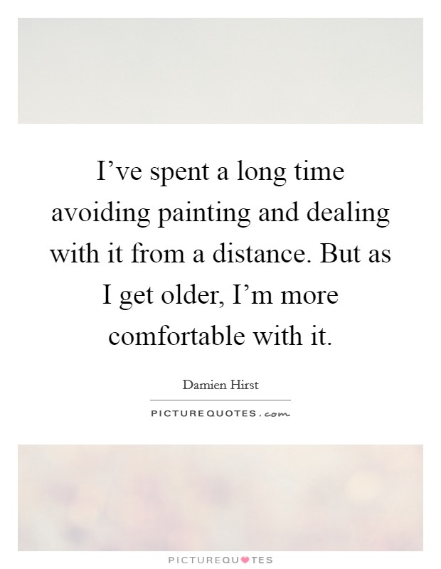 I've spent a long time avoiding painting and dealing with it from a distance. But as I get older, I'm more comfortable with it. Picture Quote #1