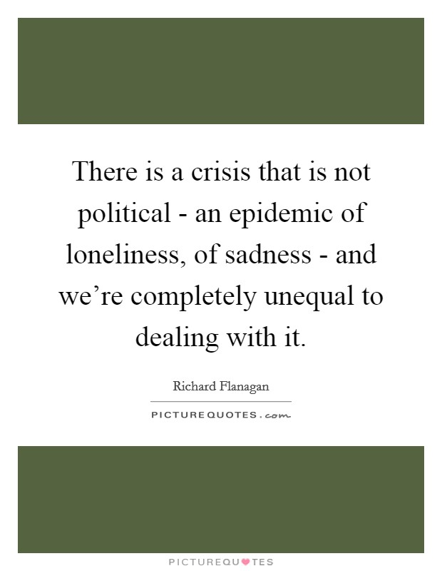 There is a crisis that is not political - an epidemic of loneliness, of sadness - and we're completely unequal to dealing with it Picture Quote #1
