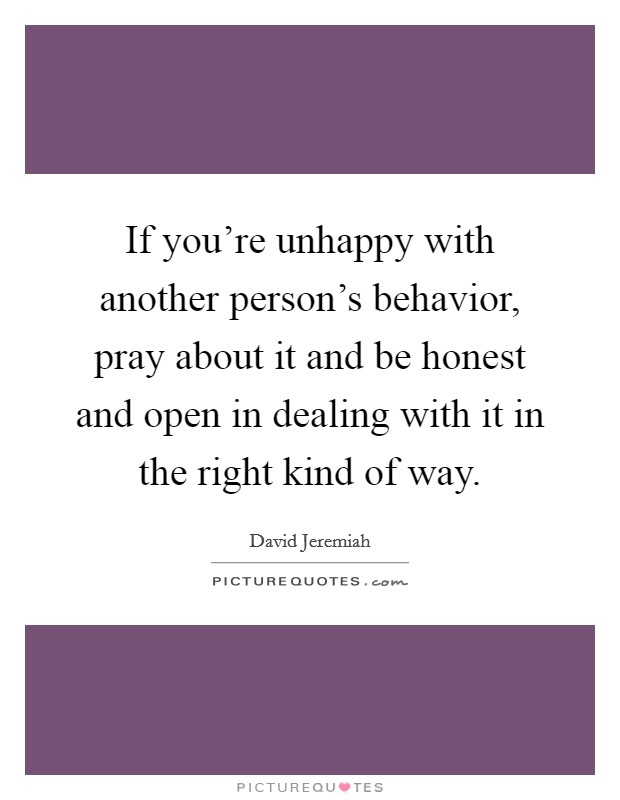 If you're unhappy with another person's behavior, pray about it and be honest and open in dealing with it in the right kind of way. Picture Quote #1