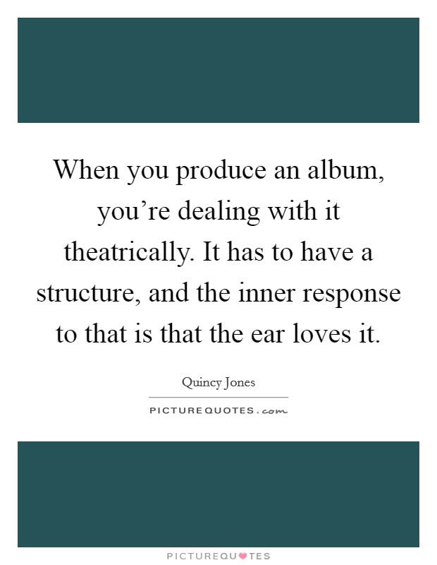 When you produce an album, you're dealing with it theatrically. It has to have a structure, and the inner response to that is that the ear loves it. Picture Quote #1
