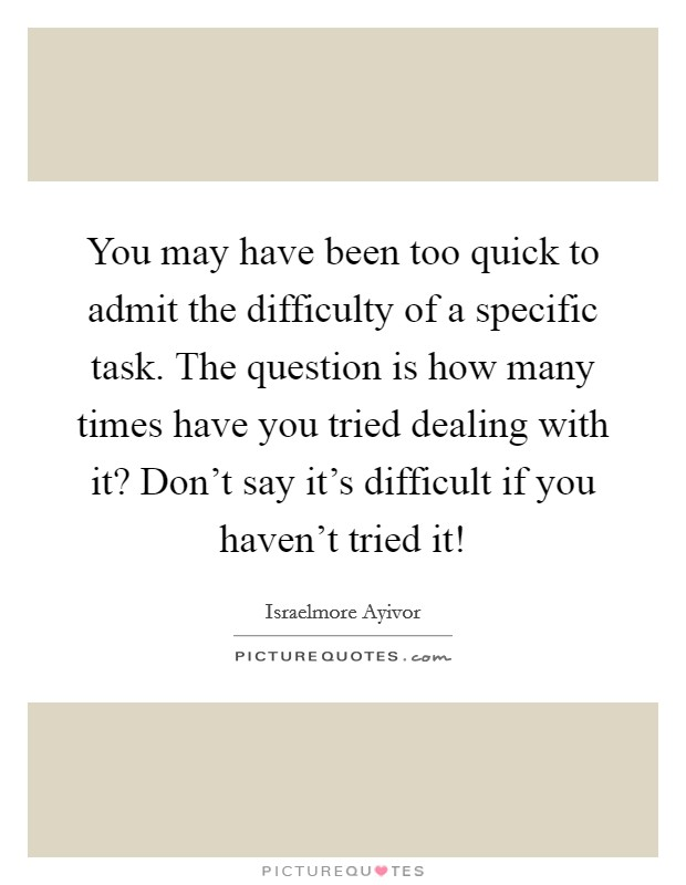 You may have been too quick to admit the difficulty of a specific task. The question is how many times have you tried dealing with it? Don't say it's difficult if you haven't tried it! Picture Quote #1