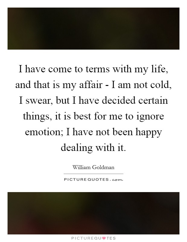 I have come to terms with my life, and that is my affair - I am not cold, I swear, but I have decided certain things, it is best for me to ignore emotion; I have not been happy dealing with it. Picture Quote #1