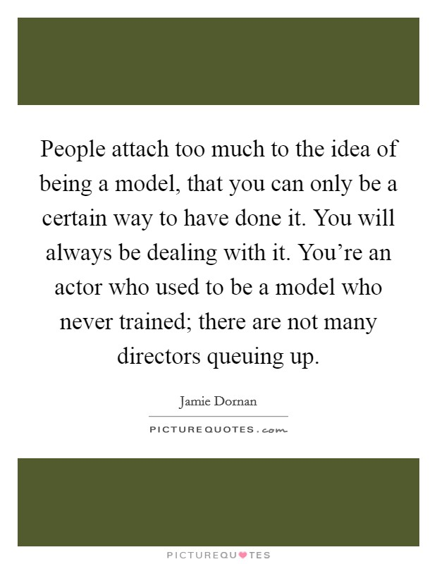 People attach too much to the idea of being a model, that you can only be a certain way to have done it. You will always be dealing with it. You're an actor who used to be a model who never trained; there are not many directors queuing up. Picture Quote #1