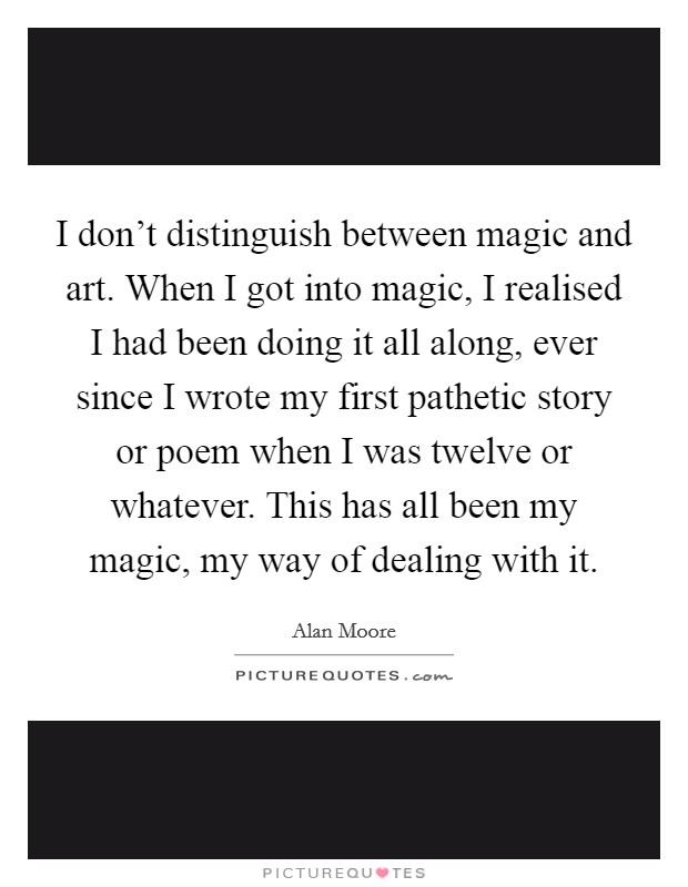 I don't distinguish between magic and art. When I got into magic, I realised I had been doing it all along, ever since I wrote my first pathetic story or poem when I was twelve or whatever. This has all been my magic, my way of dealing with it. Picture Quote #1