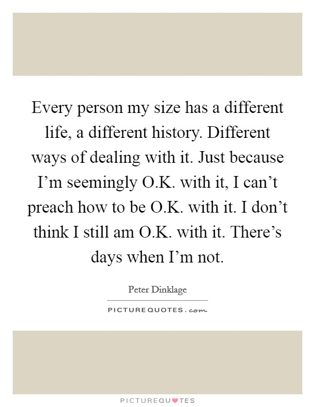 Every person my size has a different life, a different history. Different ways of dealing with it. Just because I'm seemingly O.K. with it, I can't preach how to be O.K. with it. I don't think I still am O.K. with it. There's days when I'm not Picture Quote #1