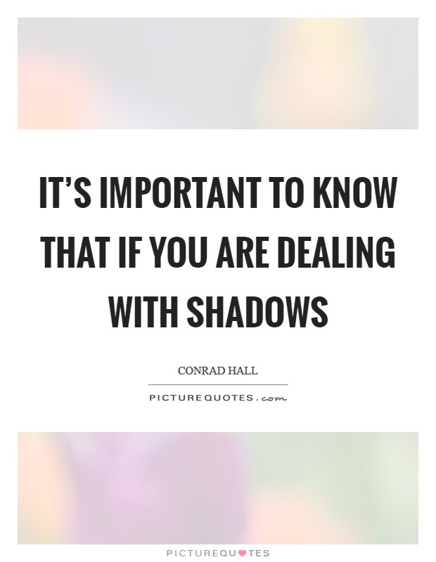 It's important to know that if you are dealing with shadows Picture Quote #1