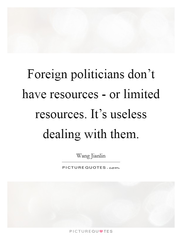 Foreign politicians don't have resources - or limited resources. It's useless dealing with them Picture Quote #1