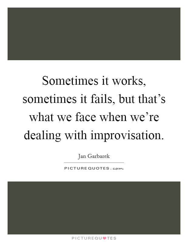 Sometimes it works, sometimes it fails, but that's what we face when we're dealing with improvisation Picture Quote #1