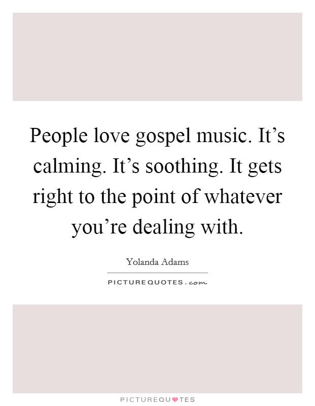 People love gospel music. It's calming. It's soothing. It gets right to the point of whatever you're dealing with Picture Quote #1
