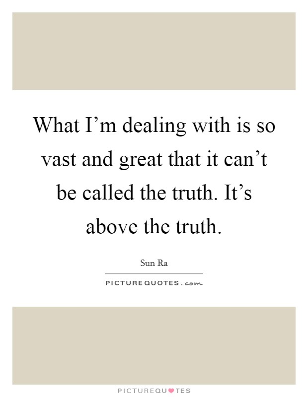 What I'm dealing with is so vast and great that it can't be called the truth. It's above the truth. Picture Quote #1