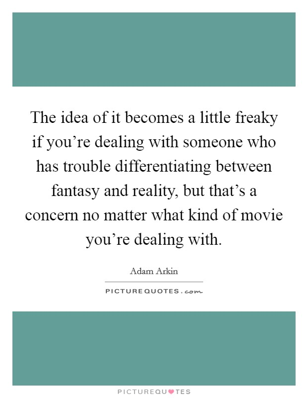The idea of it becomes a little freaky if you're dealing with someone who has trouble differentiating between fantasy and reality, but that's a concern no matter what kind of movie you're dealing with. Picture Quote #1