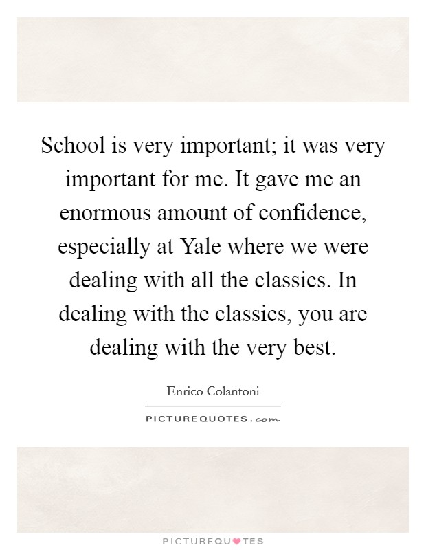 School is very important; it was very important for me. It gave me an enormous amount of confidence, especially at Yale where we were dealing with all the classics. In dealing with the classics, you are dealing with the very best Picture Quote #1