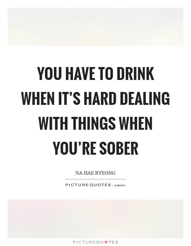 You have to drink when it's hard dealing with things when you're sober Picture Quote #1