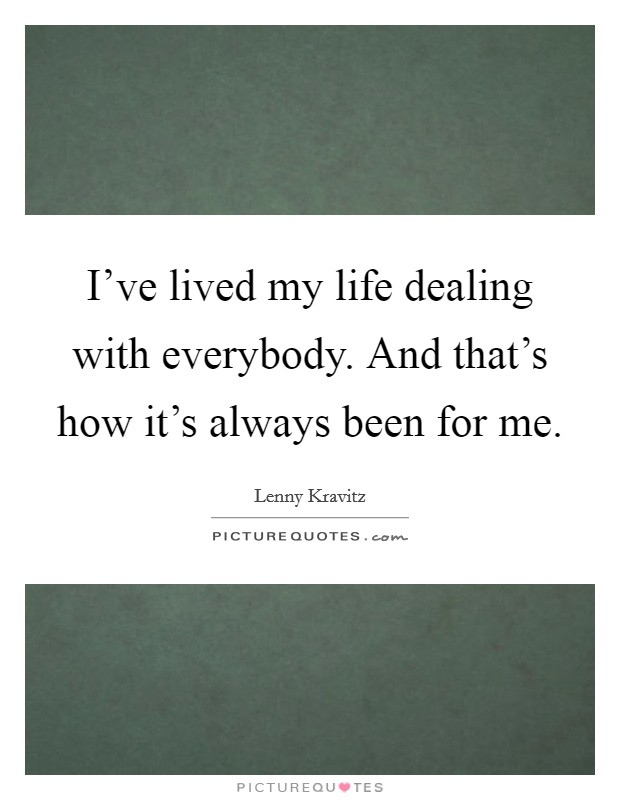 I've lived my life dealing with everybody. And that's how it's always been for me Picture Quote #1