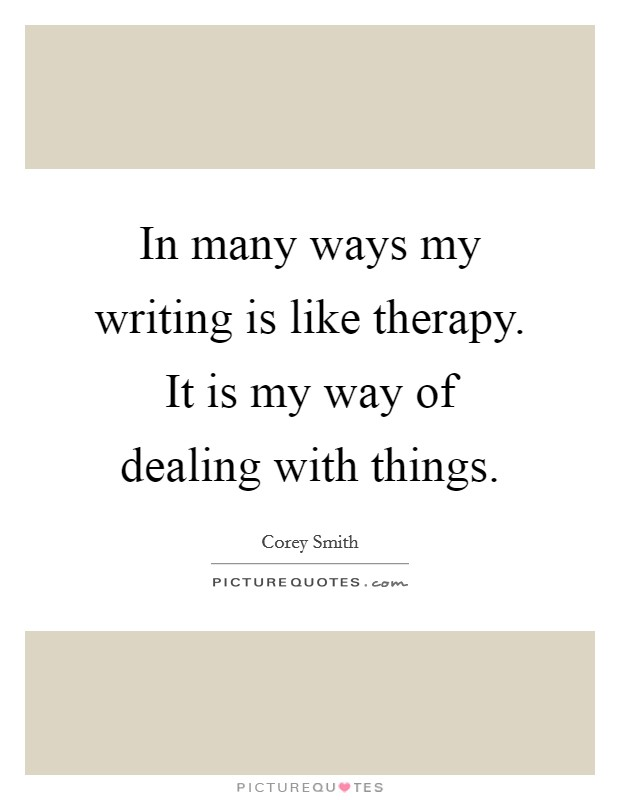 In many ways my writing is like therapy. It is my way of dealing with things Picture Quote #1