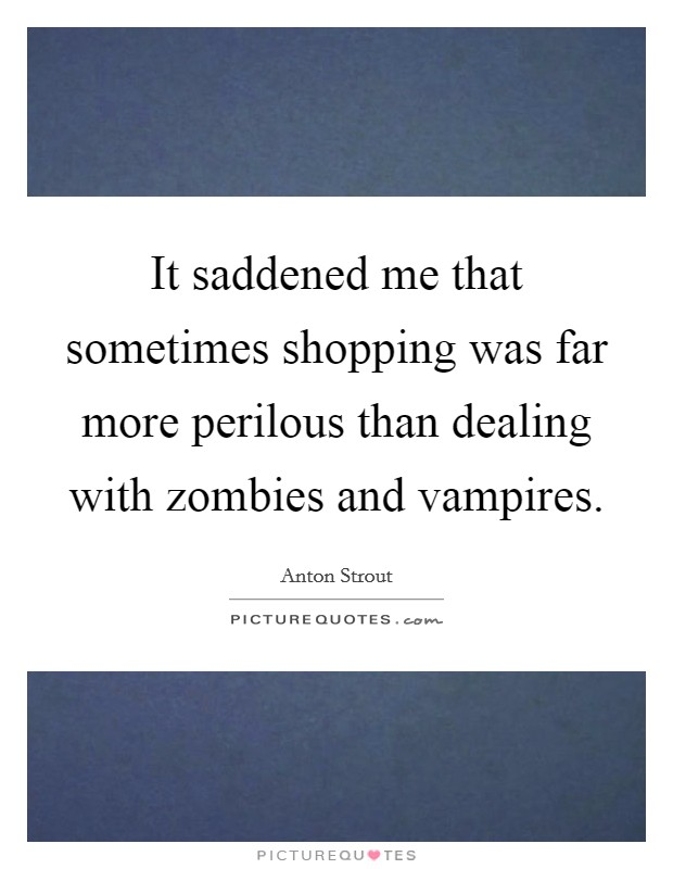 It saddened me that sometimes shopping was far more perilous than dealing with zombies and vampires Picture Quote #1
