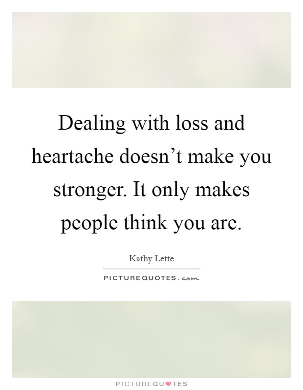 Dealing with loss and heartache doesn't make you stronger. It only makes people think you are Picture Quote #1