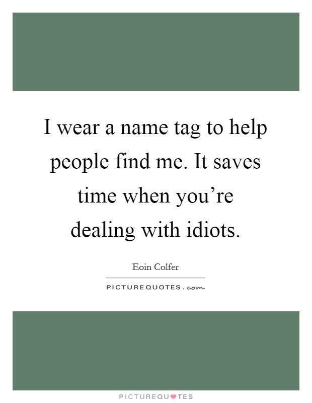 I wear a name tag to help people find me. It saves time when you're dealing with idiots Picture Quote #1
