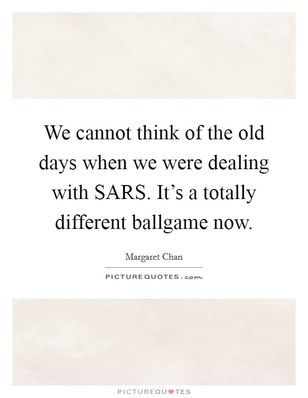 We cannot think of the old days when we were dealing with SARS. It's a totally different ballgame now Picture Quote #1