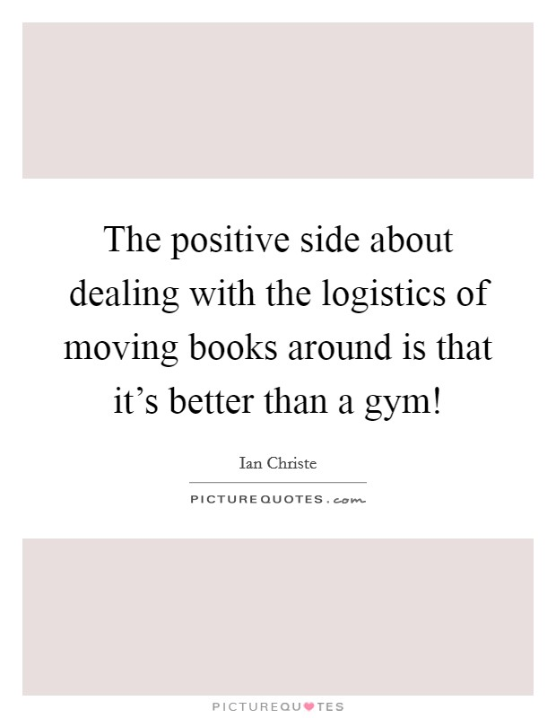 The positive side about dealing with the logistics of moving books around is that it's better than a gym! Picture Quote #1