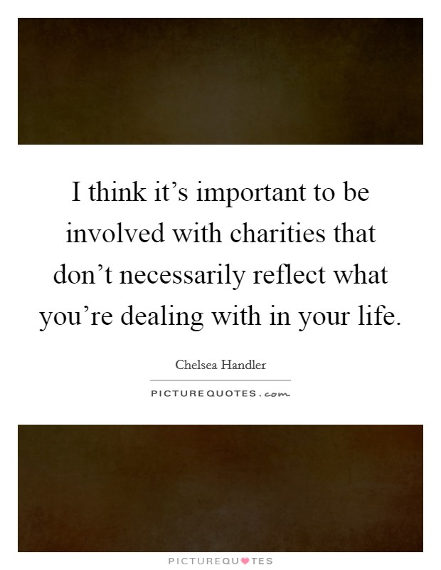 I think it's important to be involved with charities that don't necessarily reflect what you're dealing with in your life Picture Quote #1