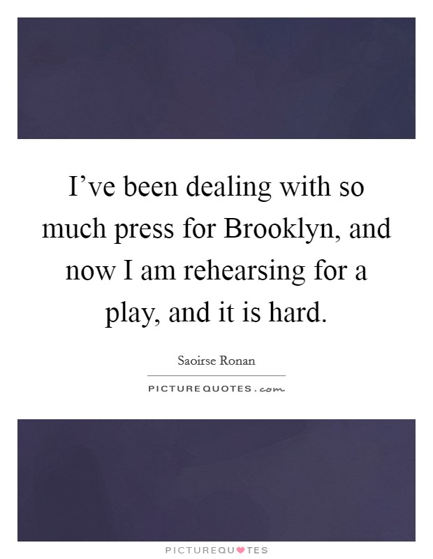 I've been dealing with so much press for Brooklyn, and now I am rehearsing for a play, and it is hard. Picture Quote #1