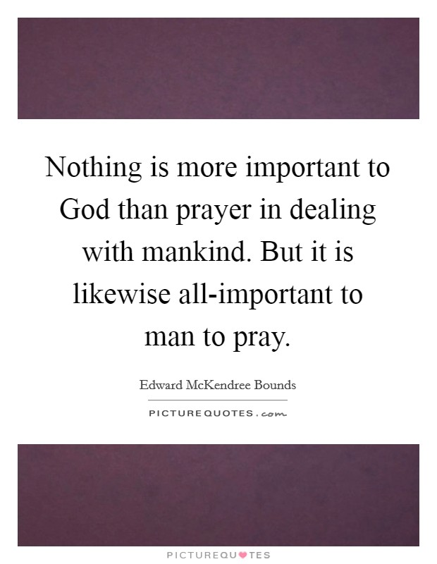 Nothing is more important to God than prayer in dealing with mankind. But it is likewise all-important to man to pray. Picture Quote #1