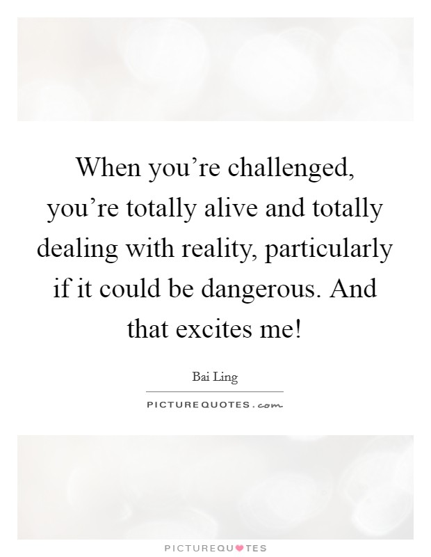 When you're challenged, you're totally alive and totally dealing with reality, particularly if it could be dangerous. And that excites me! Picture Quote #1