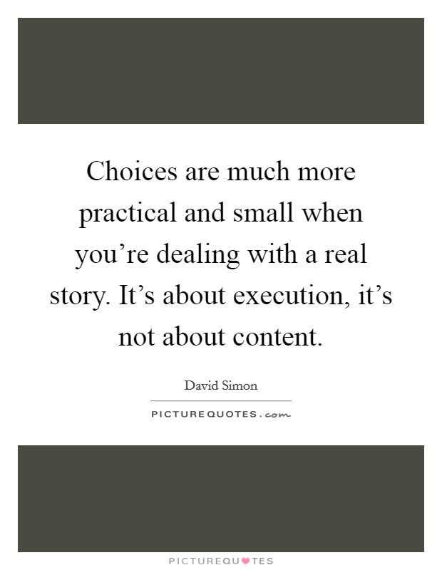Choices are much more practical and small when you're dealing with a real story. It's about execution, it's not about content. Picture Quote #1
