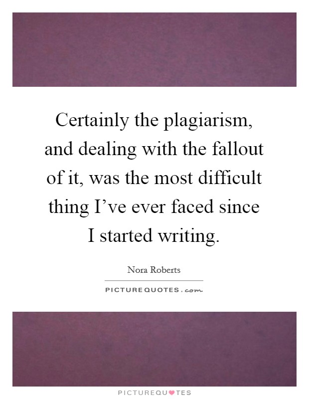 Certainly the plagiarism, and dealing with the fallout of it, was the most difficult thing I've ever faced since I started writing Picture Quote #1