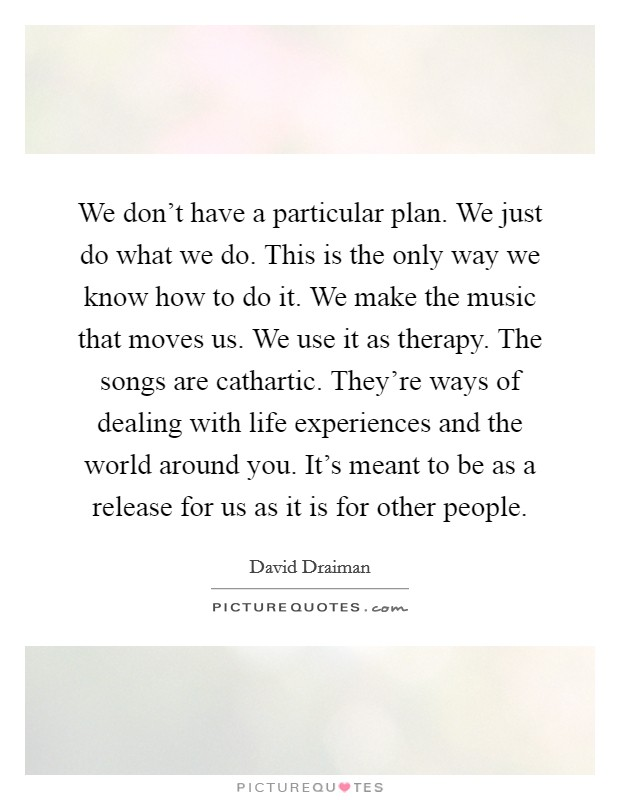 We don't have a particular plan. We just do what we do. This is the only way we know how to do it. We make the music that moves us. We use it as therapy. The songs are cathartic. They're ways of dealing with life experiences and the world around you. It's meant to be as a release for us as it is for other people Picture Quote #1
