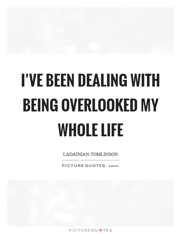 I've been dealing with being overlooked my whole life Picture Quote #1