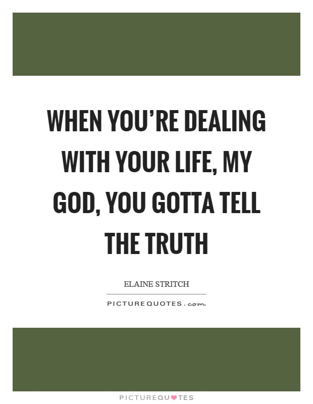 When you're dealing with your life, my God, you gotta tell the truth Picture Quote #1