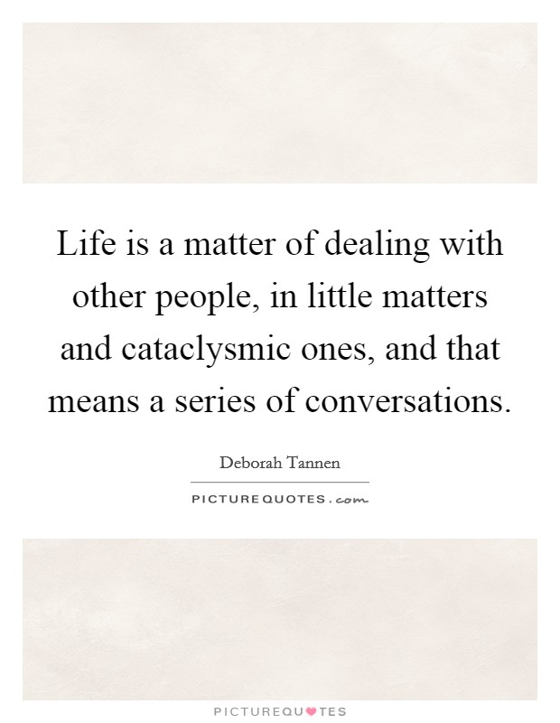 Life is a matter of dealing with other people, in little matters and cataclysmic ones, and that means a series of conversations Picture Quote #1