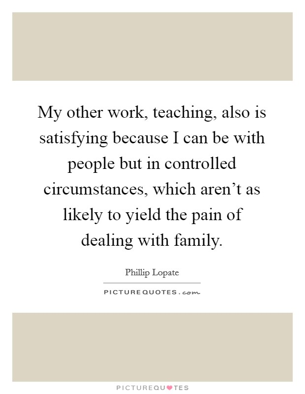 My other work, teaching, also is satisfying because I can be with people but in controlled circumstances, which aren't as likely to yield the pain of dealing with family Picture Quote #1