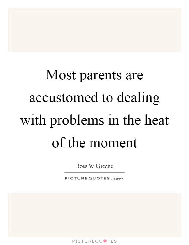 Most parents are accustomed to dealing with problems in the heat of the moment Picture Quote #1